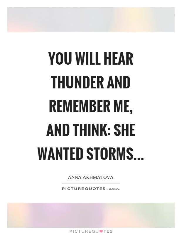 You will hear thunder and remember me, and think: she wanted storms Picture Quote #1