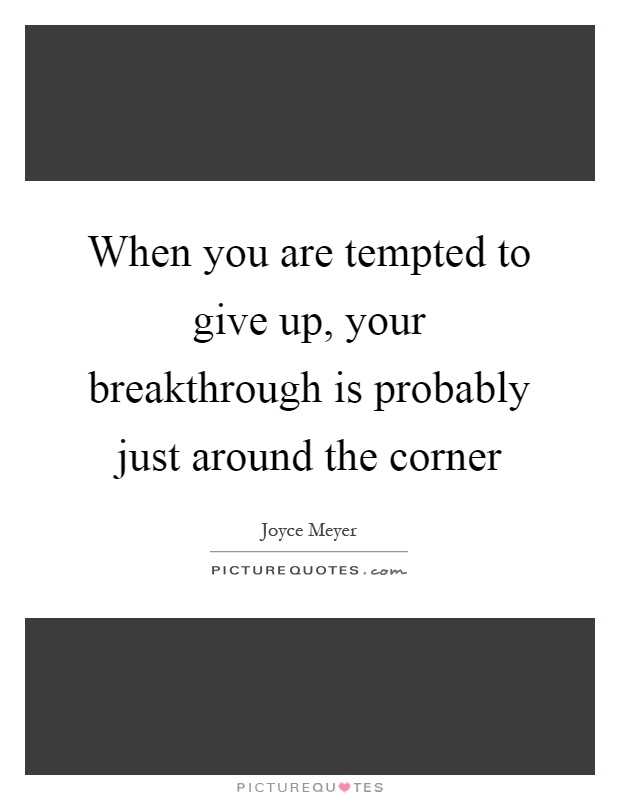 When you are tempted to give up, your breakthrough is probably just around the corner Picture Quote #1