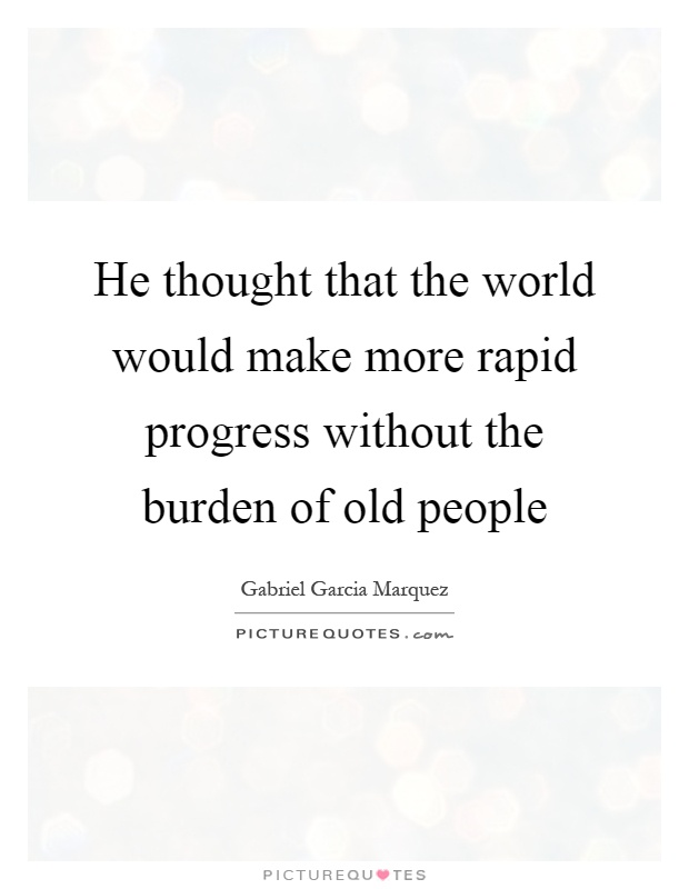 He thought that the world would make more rapid progress without the burden of old people Picture Quote #1