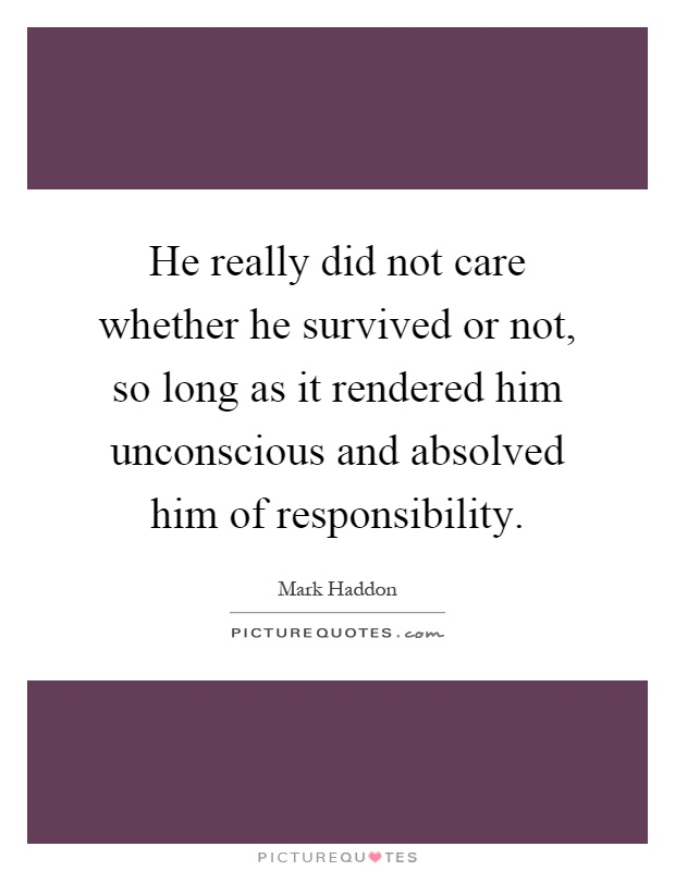 He really did not care whether he survived or not, so long as it rendered him unconscious and absolved him of responsibility Picture Quote #1