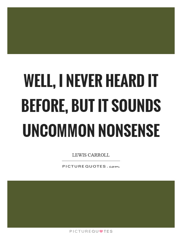 Well, I never heard it before, but it sounds uncommon nonsense Picture Quote #1