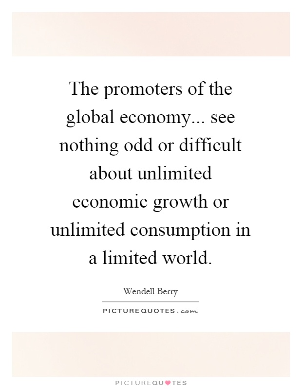 The promoters of the global economy... see nothing odd or difficult about unlimited economic growth or unlimited consumption in a limited world Picture Quote #1