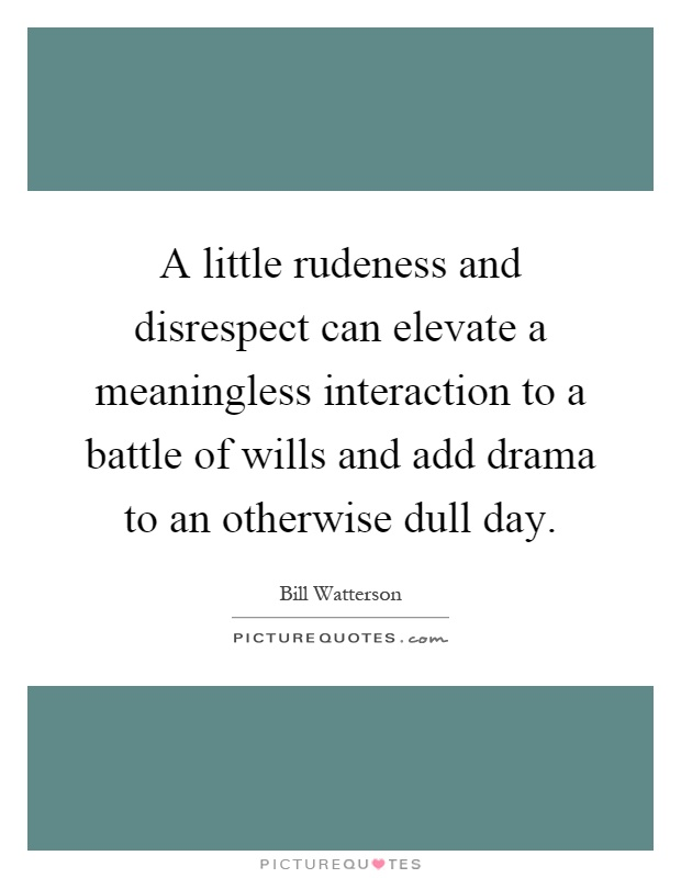 A little rudeness and disrespect can elevate a meaningless interaction to a battle of wills and add drama to an otherwise dull day Picture Quote #1