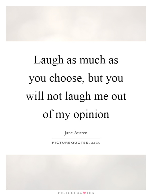 Laugh as much as you choose, but you will not laugh me out of my opinion Picture Quote #1