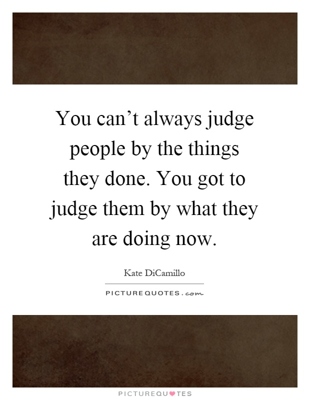 You can't always judge people by the things they done. You got to judge them by what they are doing now Picture Quote #1