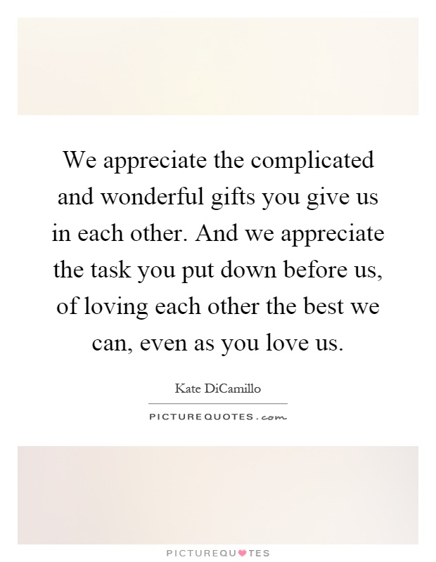 we appreciate the complicated and wonderful gifts you give us in each other and we appreciate the task you put down before us of loving each other the