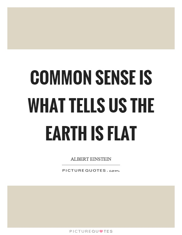 Common sense is what tells us the earth is flat Picture Quote #1