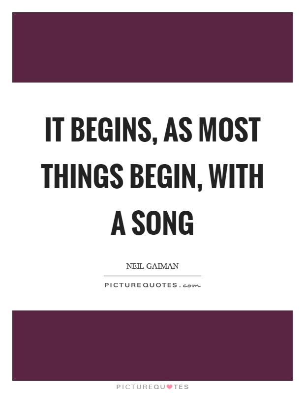 It begins, as most things begin, with a song Picture Quote #1