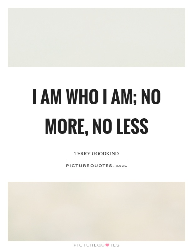 I am who I am; no more, no less Picture Quote #1