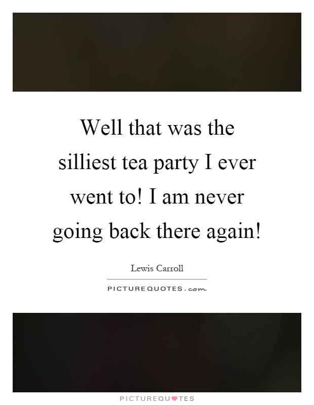 Well that was the silliest tea party I ever went to! I am never going back there again! Picture Quote #1