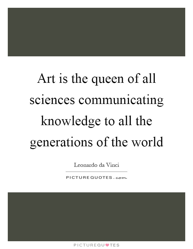 Art is the queen of all sciences communicating knowledge to all the generations of the world Picture Quote #1