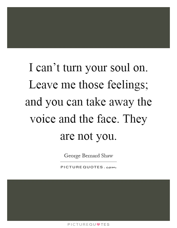 I can't turn your soul on. Leave me those feelings; and you can take away the voice and the face. They are not you Picture Quote #1
