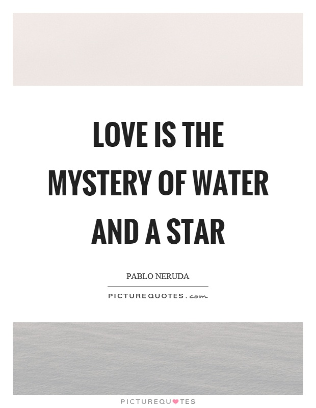 Love is the mystery of water and a star Picture Quote #1