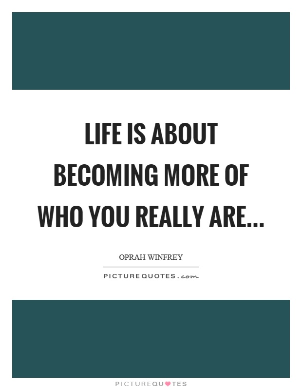 Life is about becoming more of who you really are Picture Quote #1