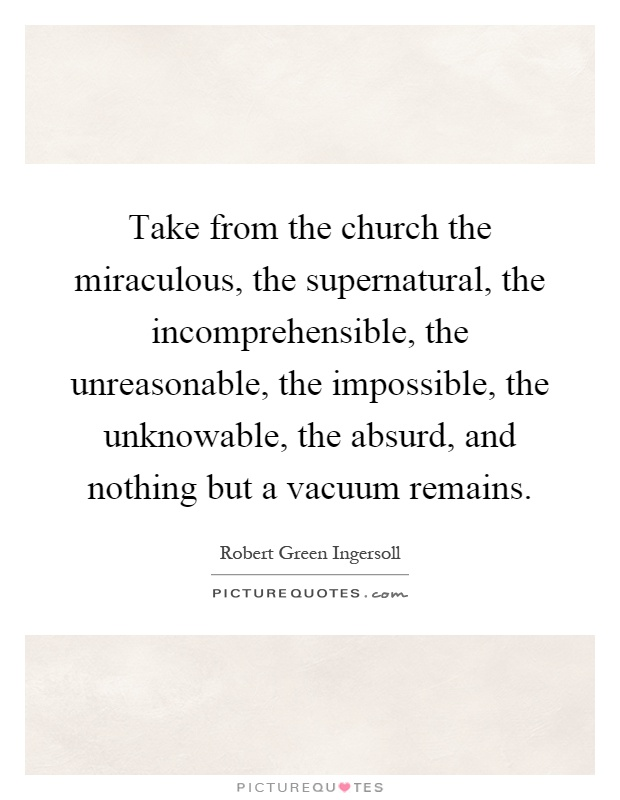 Take from the church the miraculous, the supernatural, the incomprehensible, the unreasonable, the impossible, the unknowable, the absurd, and nothing but a vacuum remains Picture Quote #1