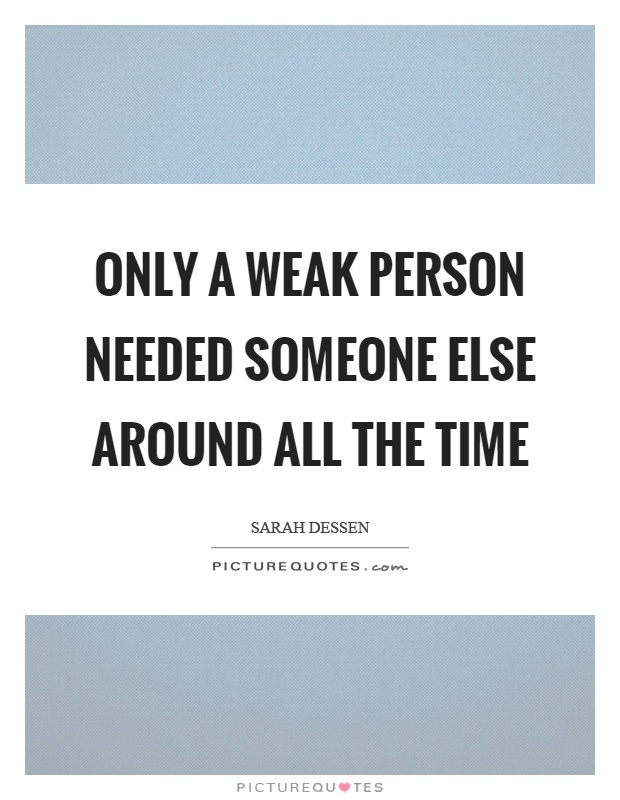 Only a weak person needed someone else around all the time Picture Quote #1