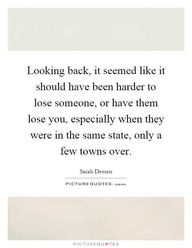 Looking back, it seemed like it should have been harder to lose someone, or have them lose you, especially when they were in the same state, only a few towns over Picture Quote #1