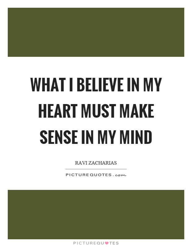 What I believe in my heart must make sense in my mind Picture Quote #1