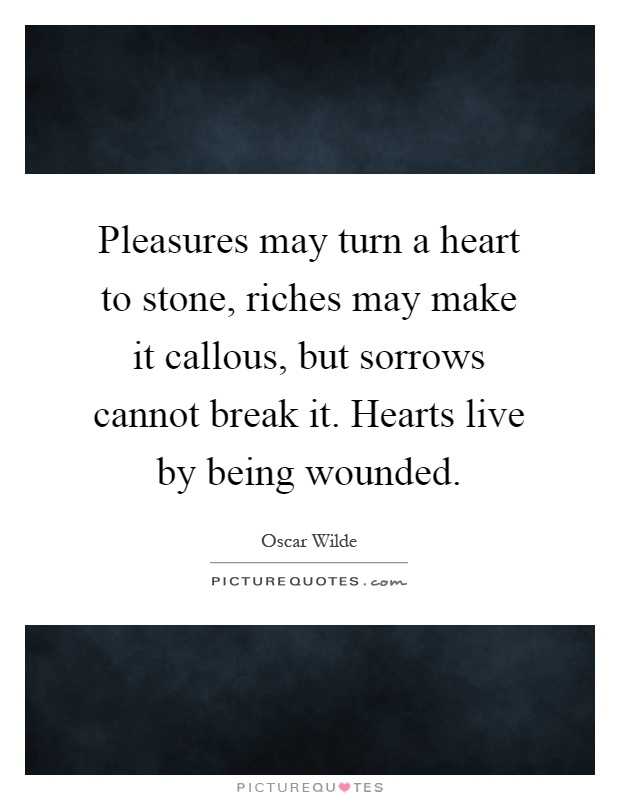 Pleasures may turn a heart to stone, riches may make it callous, but sorrows cannot break it. Hearts live by being wounded Picture Quote #1