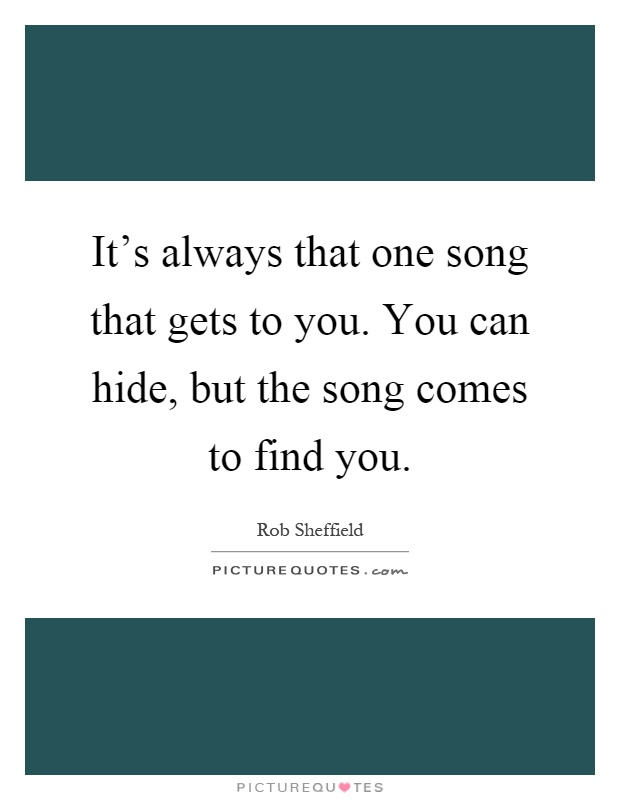 It S Always That One Song That Gets To You You Can Hide