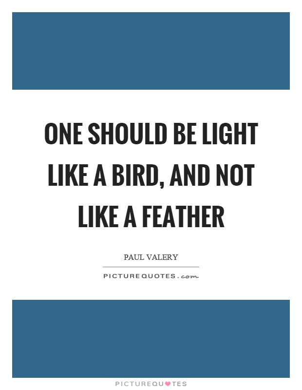 One should be light like a bird, and not like a feather Picture Quote #1