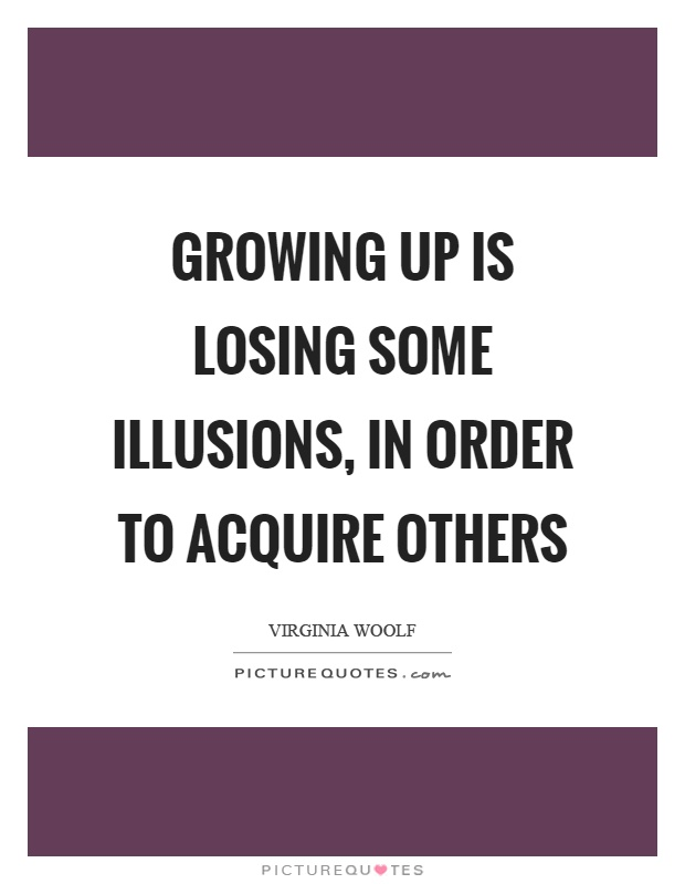 Growing up is losing some illusions, in order to acquire others Picture Quote #1