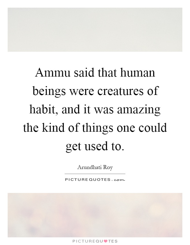 Ammu said that human beings were creatures of habit, and it was amazing the kind of things one could get used to Picture Quote #1