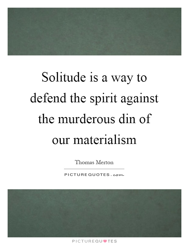 Solitude is a way to defend the spirit against the murderous din of our materialism Picture Quote #1