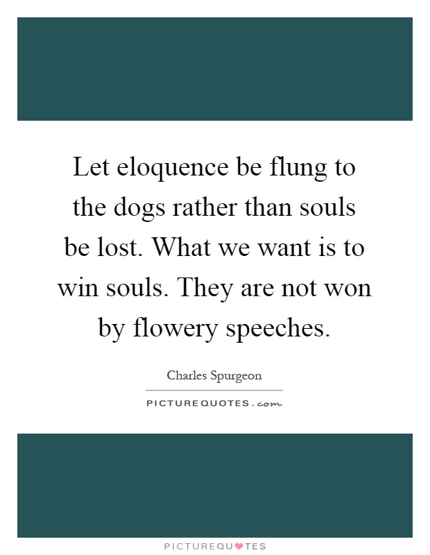 Let eloquence be flung to the dogs rather than souls be lost. What we want is to win souls. They are not won by flowery speeches Picture Quote #1