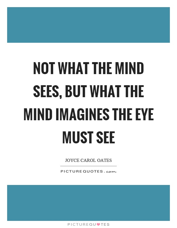 Not what the mind sees, but what the mind imagines the eye must see Picture Quote #1