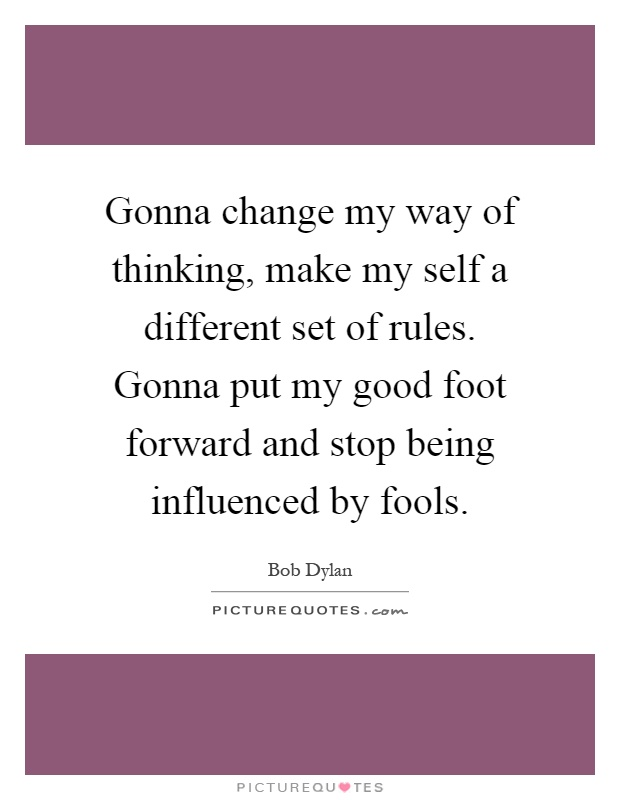 Gonna change my way of thinking, make my self a different set of rules. Gonna put my good foot forward and stop being influenced by fools Picture Quote #1