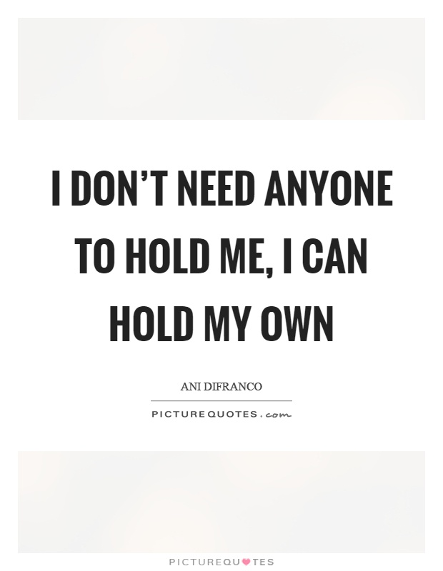 I don't need anyone to hold me, I can hold my own Picture Quote #1