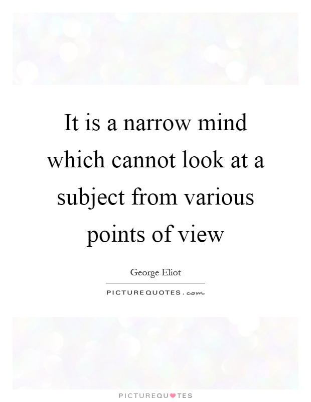 It is a narrow mind which cannot look at a subject from various points of view Picture Quote #1