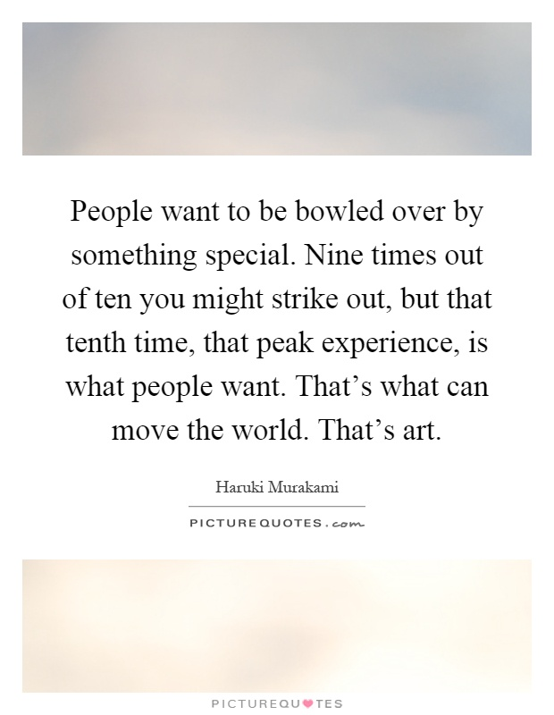 People want to be bowled over by something special. Nine times out of ten you might strike out, but that tenth time, that peak experience, is what people want. That's what can move the world. That's art Picture Quote #1