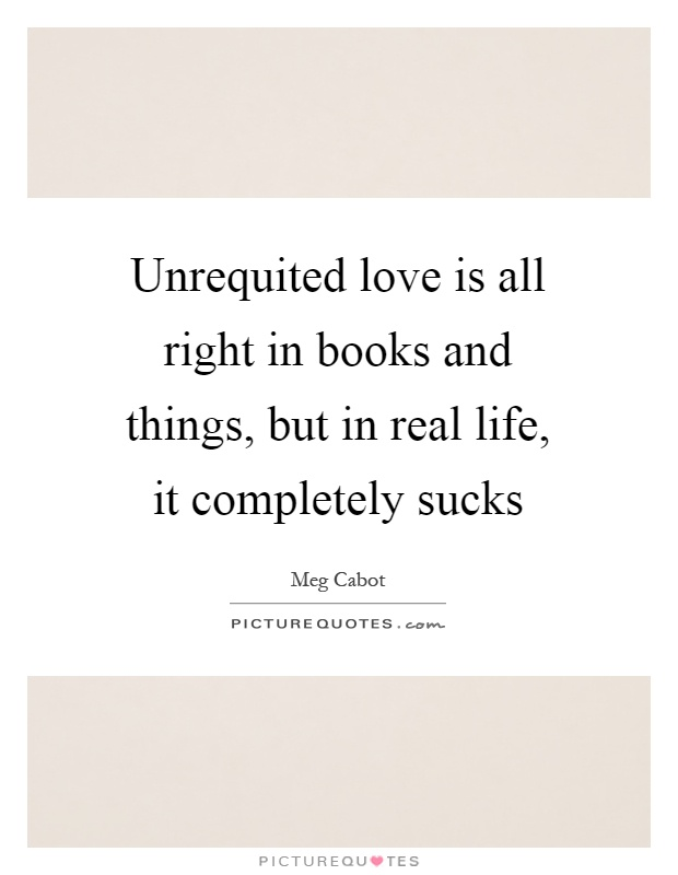 Unrequited love is all right in books and things, but in real life, it completely sucks Picture Quote #1