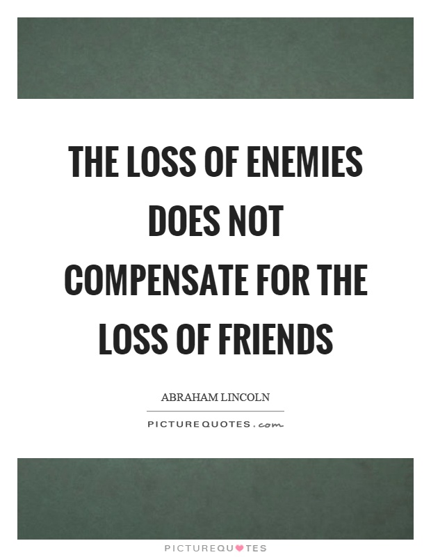 The loss of enemies does not compensate for the loss of friends Picture Quote #1