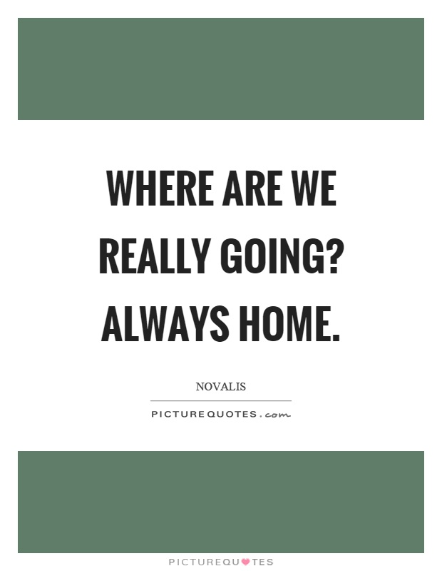 Where are we really going? Always home Picture Quote #1
