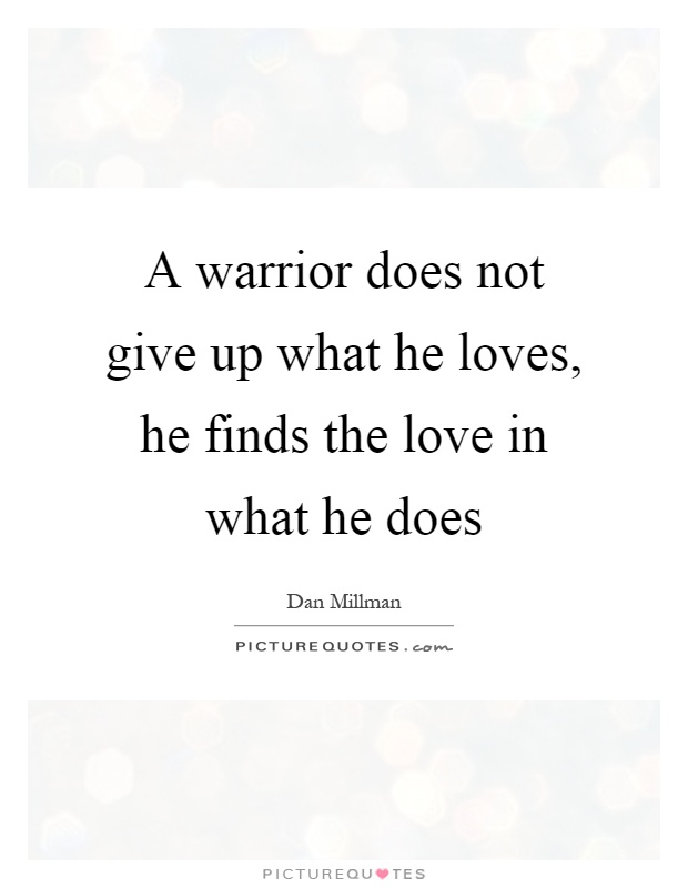 A warrior does not give up what he loves, he finds the love in what he does Picture Quote #1
