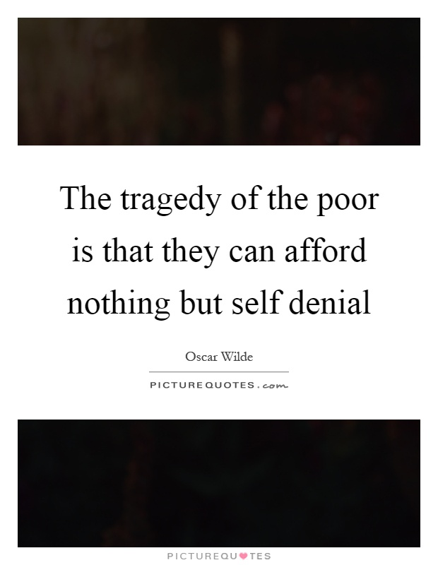 The tragedy of the poor is that they can afford nothing but self denial Picture Quote #1