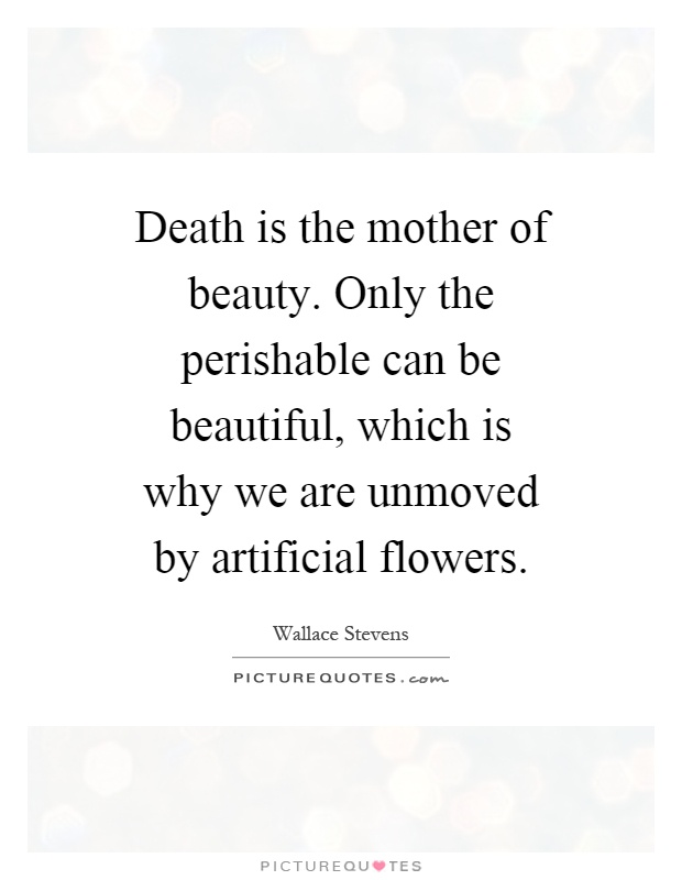 Death is the mother of beauty. Only the perishable can be beautiful, which is why we are unmoved by artificial flowers Picture Quote #1