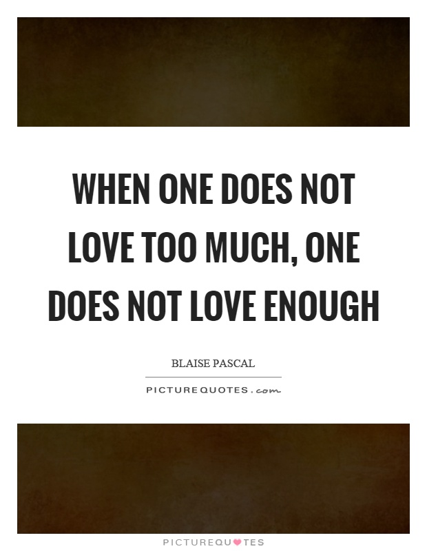 When one does not love too much, one does not love enough Picture Quote #1