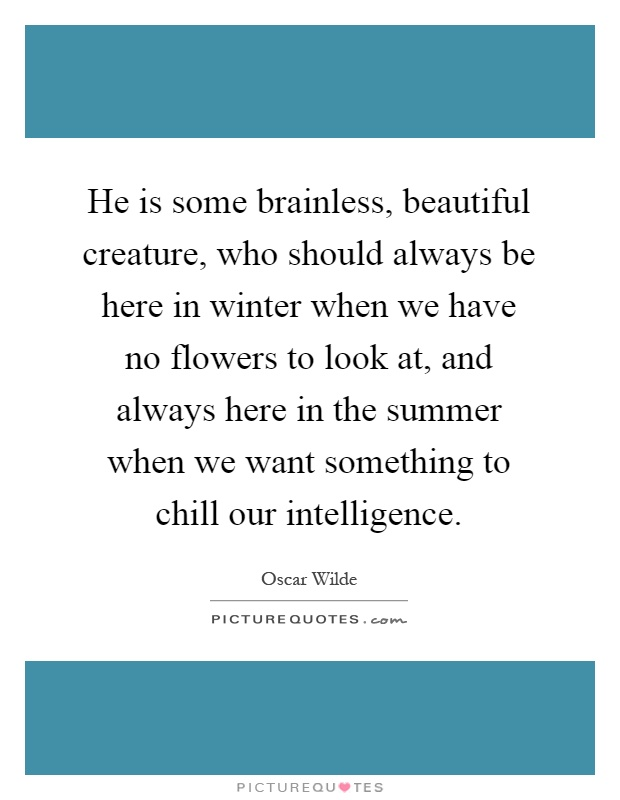 He is some brainless, beautiful creature, who should always be here in winter when we have no flowers to look at, and always here in the summer when we want something to chill our intelligence Picture Quote #1