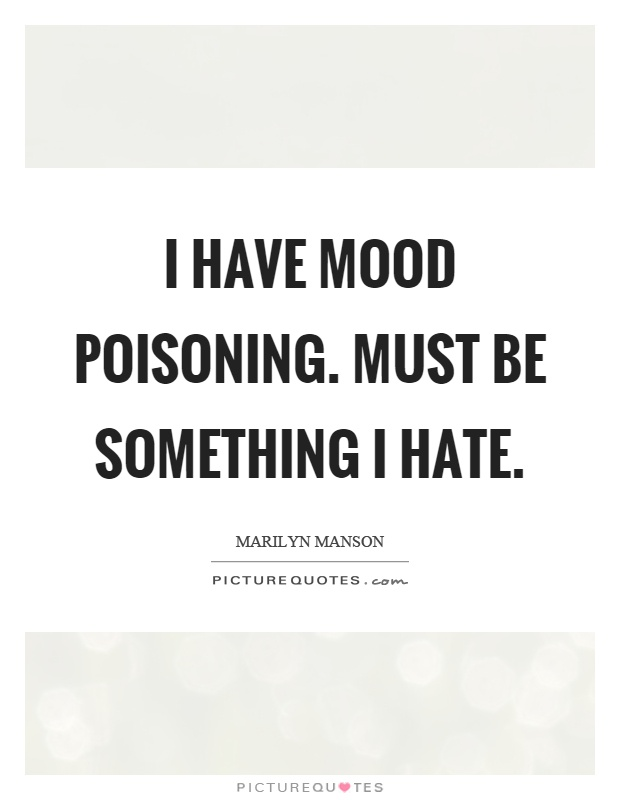 I have mood poisoning. Must be something I hate Picture Quote #1