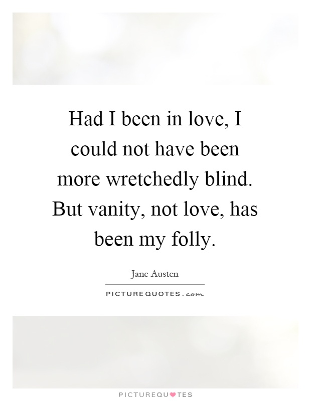 Had I been in love, I could not have been more wretchedly blind. But vanity, not love, has been my folly Picture Quote #1