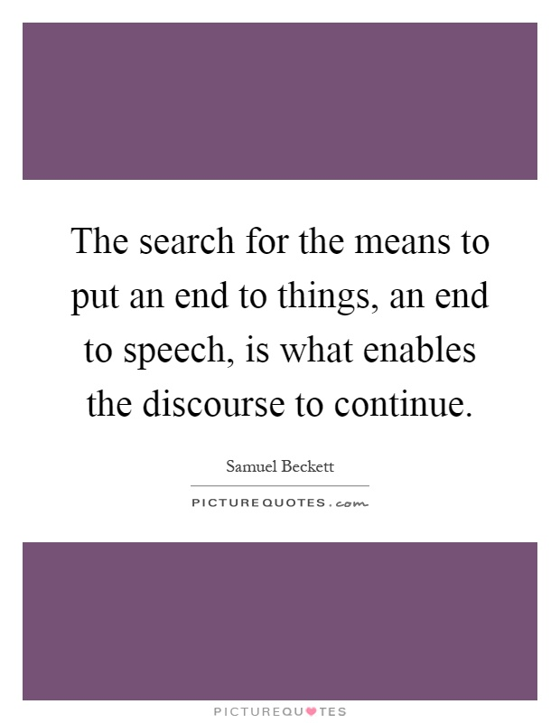 The search for the means to put an end to things, an end to speech, is what enables the discourse to continue Picture Quote #1