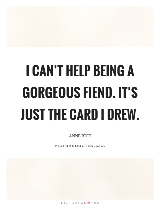 I can't help being a gorgeous fiend. It's just the card I drew Picture Quote #1
