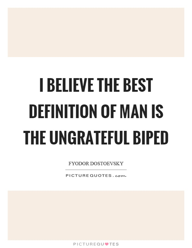 I believe the best definition of man is the ungrateful biped Picture Quote #1