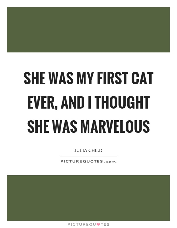 She was my first cat ever, and I thought she was marvelous Picture Quote #1