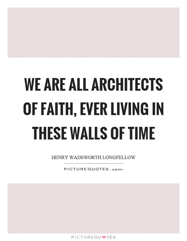 We are all architects of faith, ever living in these walls of time Picture Quote #1
