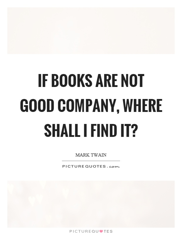If books are not good company, where shall I find it? Picture Quote #1